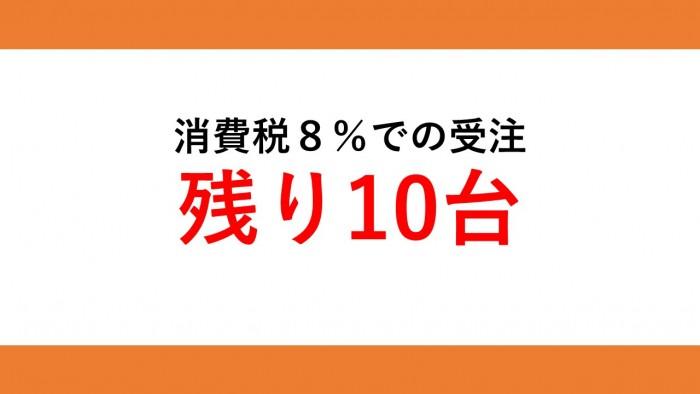 消費税8%での受注は残り10台です!