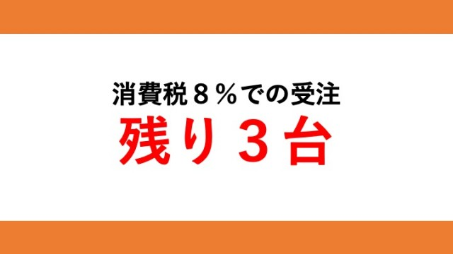 消費税8%での受注は残り3台です!